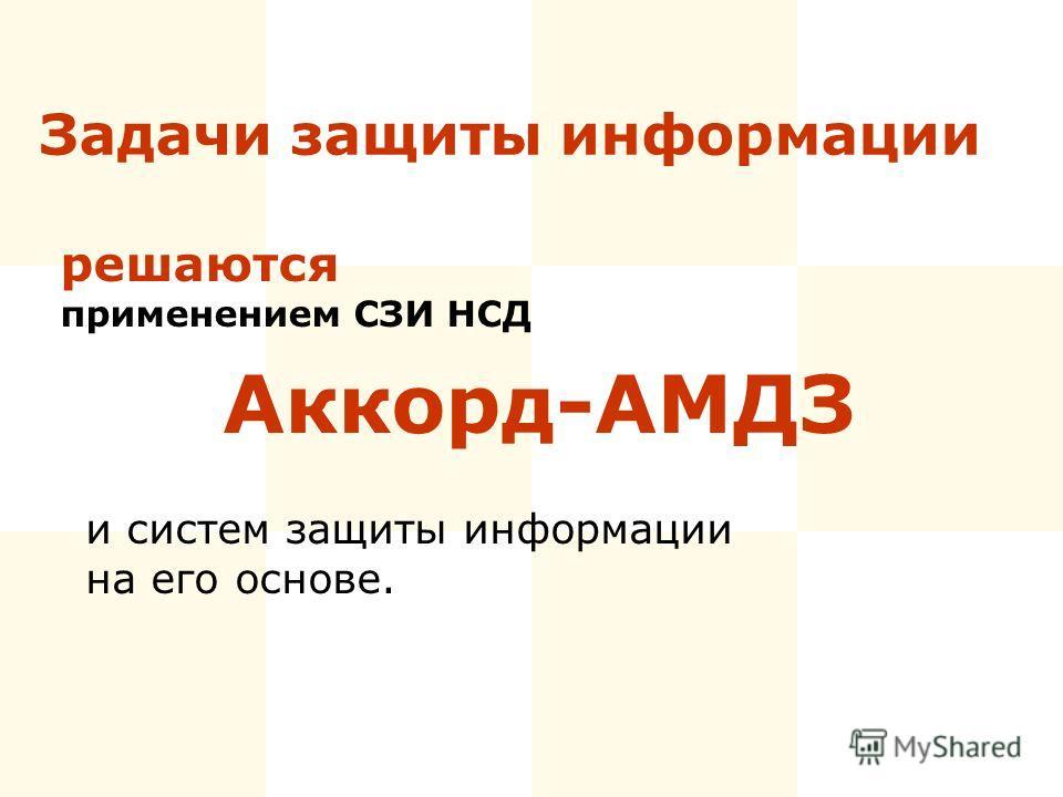Задачи защиты информации Аккорд-АМДЗ и систем защиты информации на его основе. решаются применением СЗИ НСД