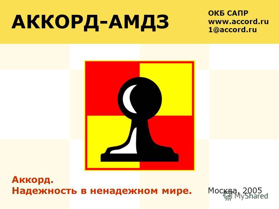 Москва, 2005 АККОРД-АМДЗ Аккорд. Надежность в ненадежном мире. ОКБ САПР www.accord.ru 1@accord.ru