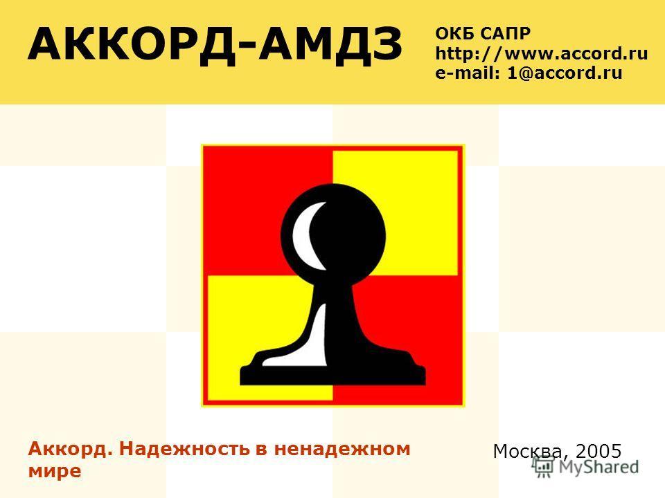 Москва, 2005 АККОРД-АМДЗ Аккорд. Надежность в ненадежном мире ОКБ САПР http://www.accord.ru e-mail: 1@accord.ru
