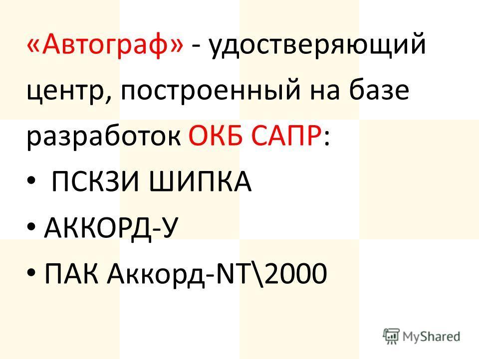 «Автограф» - удостверяющий центр, построенный на базе разработок ОКБ САПР: ПСКЗИ ШИПКА АККОРД-У ПАК Аккорд-NT\2000
