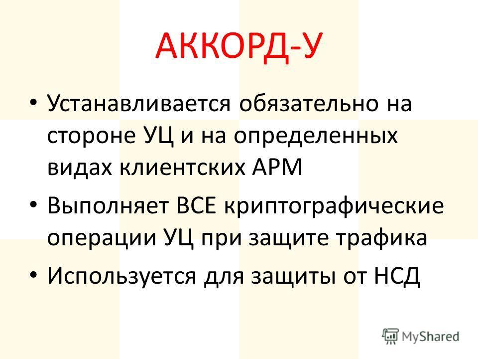 АККОРД-У Устанавливается обязательно на стороне УЦ и на определенных видах клиентских АРМ Выполняет ВСЕ криптографические операции УЦ при защите трафика Используется для защиты от НСД