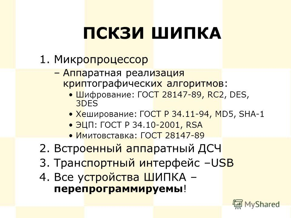 ПСКЗИ ШИПКА 1.Микропроцессор –Аппаратная реализация криптографических алгоритмов: Шифрование: ГОСТ 28147-89, RC2, DES, 3DES Хеширование: ГОСТ Р 34.11-94, MD5, SHA-1 ЭЦП: ГОСТ Р 34.10-2001, RSA Имитовставка: ГОСТ 28147-89 2.Встроенный аппаратный ДСЧ 3