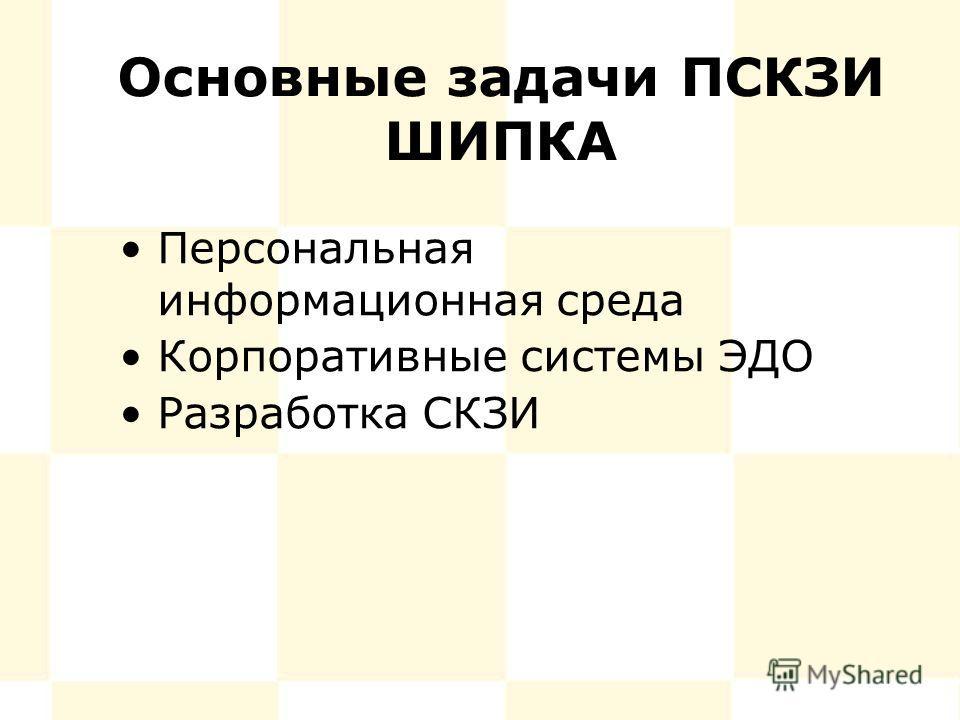 Основные задачи ПСКЗИ ШИПКА Персональная информационная среда Корпоративные системы ЭДО Разработка СКЗИ