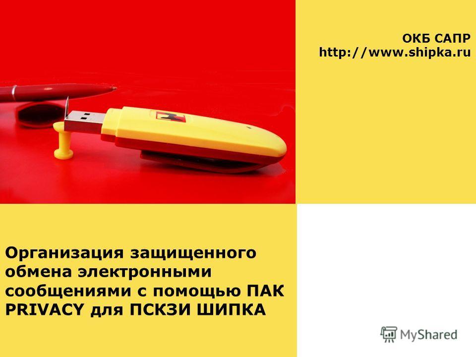 Организация защищенного обмена электронными сообщениями с помощью ПАК PRIVACY для ПСКЗИ ШИПКА ОКБ САПР http://www.shipka.ru Казань, 2011