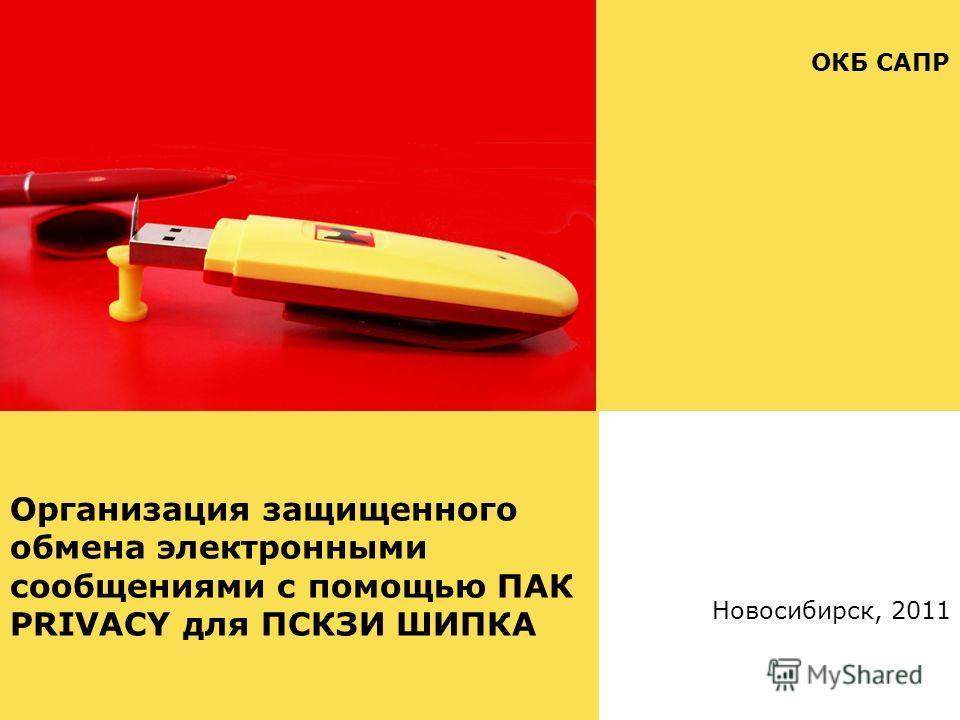 Организация защищенного обмена электронными сообщениями с помощью ПАК PRIVACY для ПСКЗИ ШИПКА ОКБ САПР Новосибирск, 2011