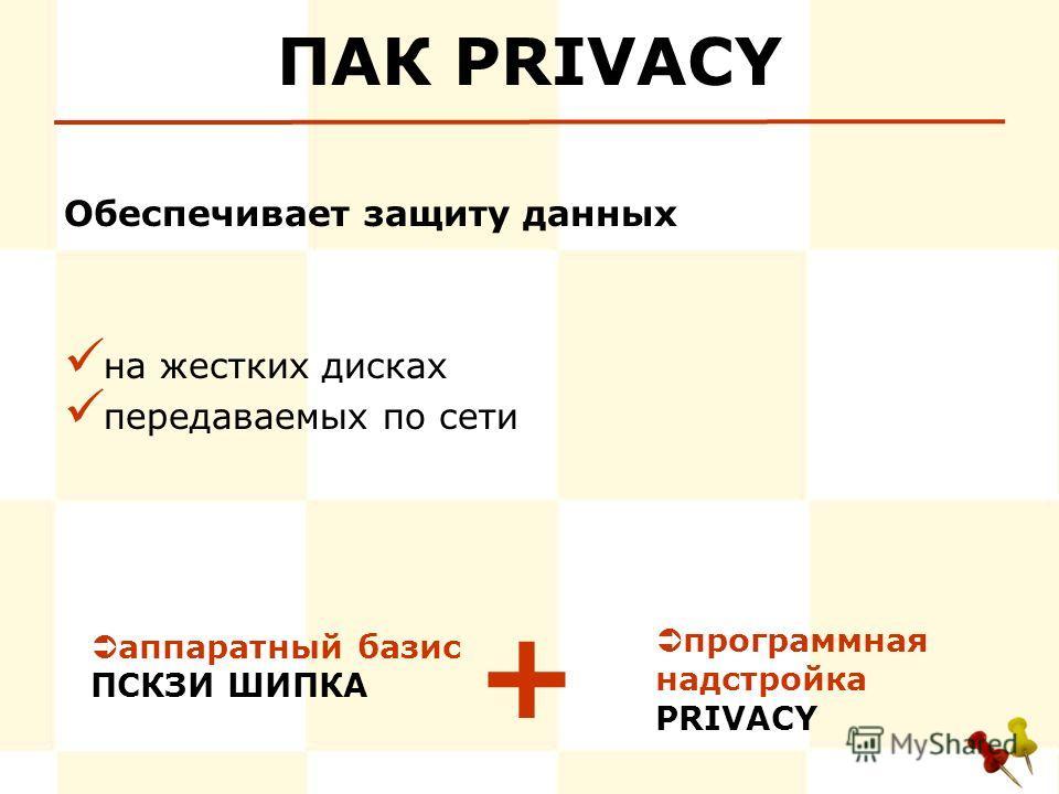 ПАК PRIVACY Обеспечивает защиту данных на жестких дисках передаваемых по сети программная надстройка PRIVACY + аппаратный базис ПСКЗИ ШИПКА
