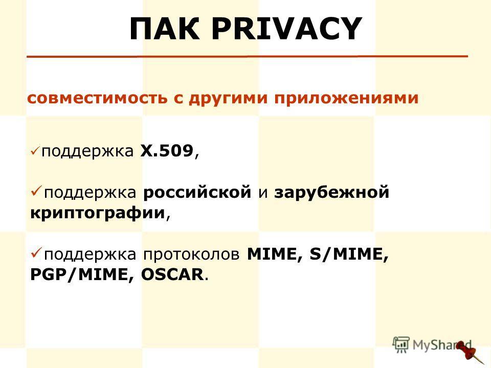 ПАК PRIVACY поддержка Х.509, поддержка российской и зарубежной криптографии, поддержка протоколов MIME, S/MIME, PGP/MIME, OSCAR. совместимость с другими приложениями