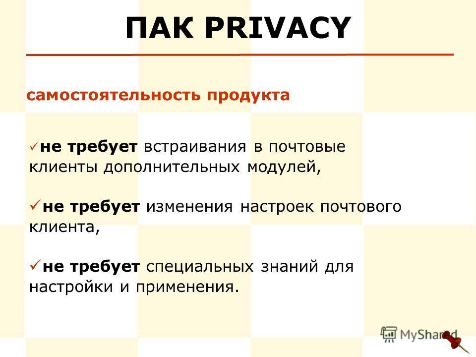 ПАК PRIVACY не требует встраивания в почтовые клиенты дополнительных модулей, не требует изменения настроек почтового клиента, не требует специальных знаний для настройки и применения. самостоятельность продукта