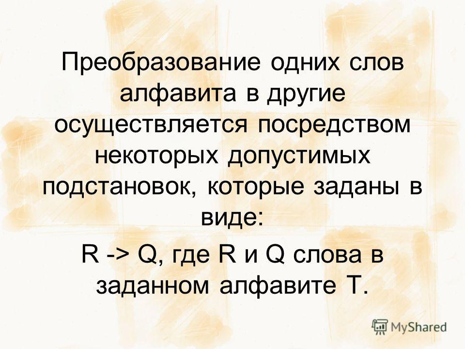 Преобразование одних слов алфавита в другие осуществляется посредством некоторых допустимых подстановок, которые заданы в виде: R -> Q, где R и Q слова в заданном алфавите T.