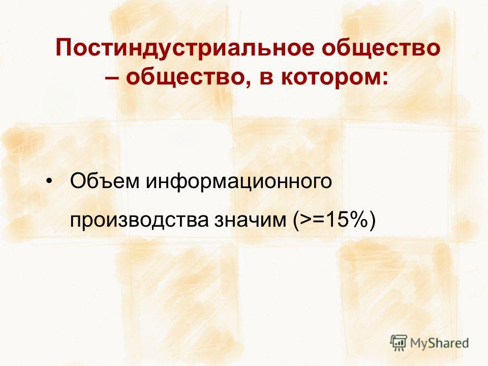 Постиндустриальное общество – общество, в котором: Объем информационного производства значим (>=15%)