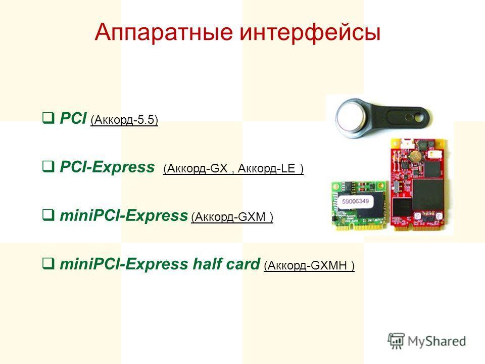 Аппаратные интерфейсы PCI (Аккорд-5.5) PCI-Express (Аккорд-GX, Аккорд-LE ) miniPCI-Express (Аккорд-GXM ) miniPCI-Express half card (Аккорд-GXMH )