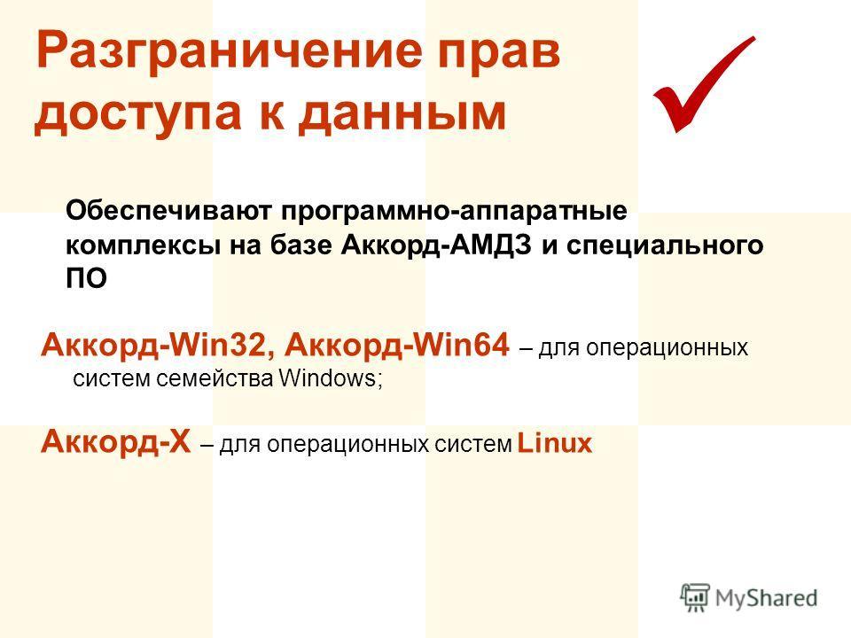 Разграничение прав доступа к данным Обеспечивают программно-аппаратные комплексы на базе Аккорд-АМДЗ и специального ПО Аккорд-Win32, Аккорд-Win64 – для операционных систем семейства Windows; Аккорд-Х – для операционных систем Linux