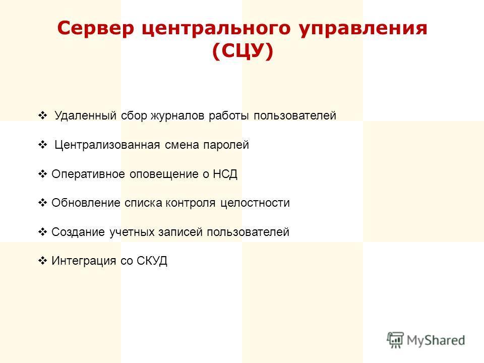 Сервер центрального управления (СЦУ) Удаленный сбор журналов работы пользователей Централизованная смена паролей Оперативное оповещение о НСД Обновление списка контроля целостности Создание учетных записей пользователей Интеграция со СКУД