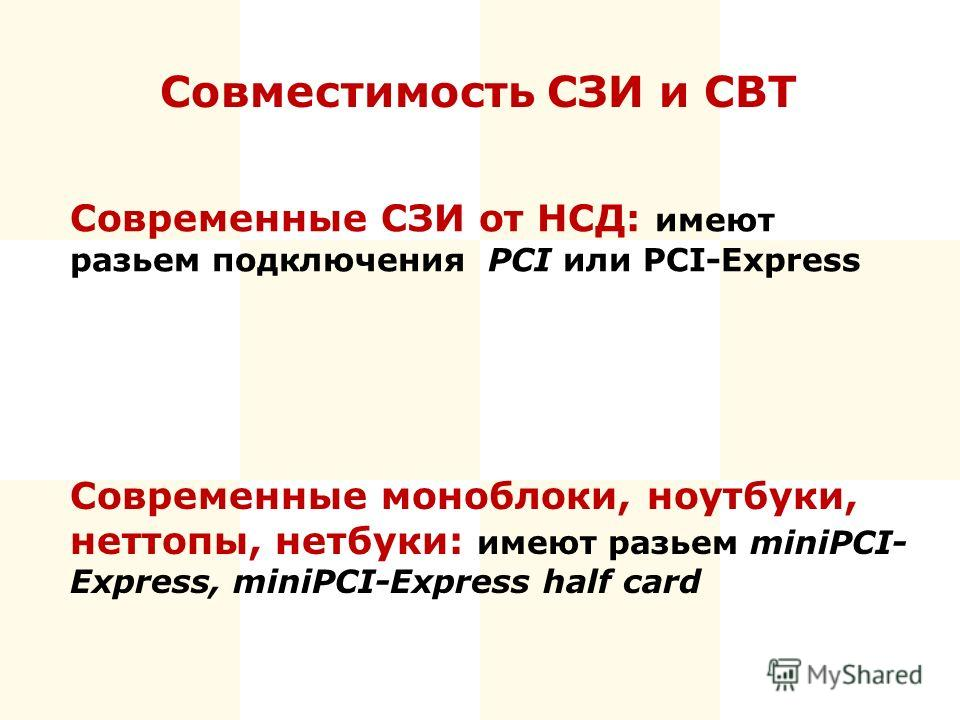Современные СЗИ от НСД: имеют разьем подключения PCI или PCI-Express Современные моноблоки, ноутбуки, неттопы, нетбуки: имеют разьем miniPCI- Express, miniPCI-Express half card Совместимость СЗИ и СВТ