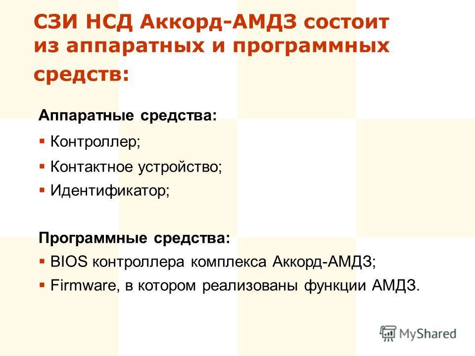 СЗИ НСД Аккорд-АМДЗ состоит из аппаратных и программных средств: Аппаратные средства: Контроллер; Контактное устройство; Идентификатор; Программные средства: BIOS контроллера комплекса Аккорд-АМДЗ; Firmware, в котором реализованы функции АМДЗ.