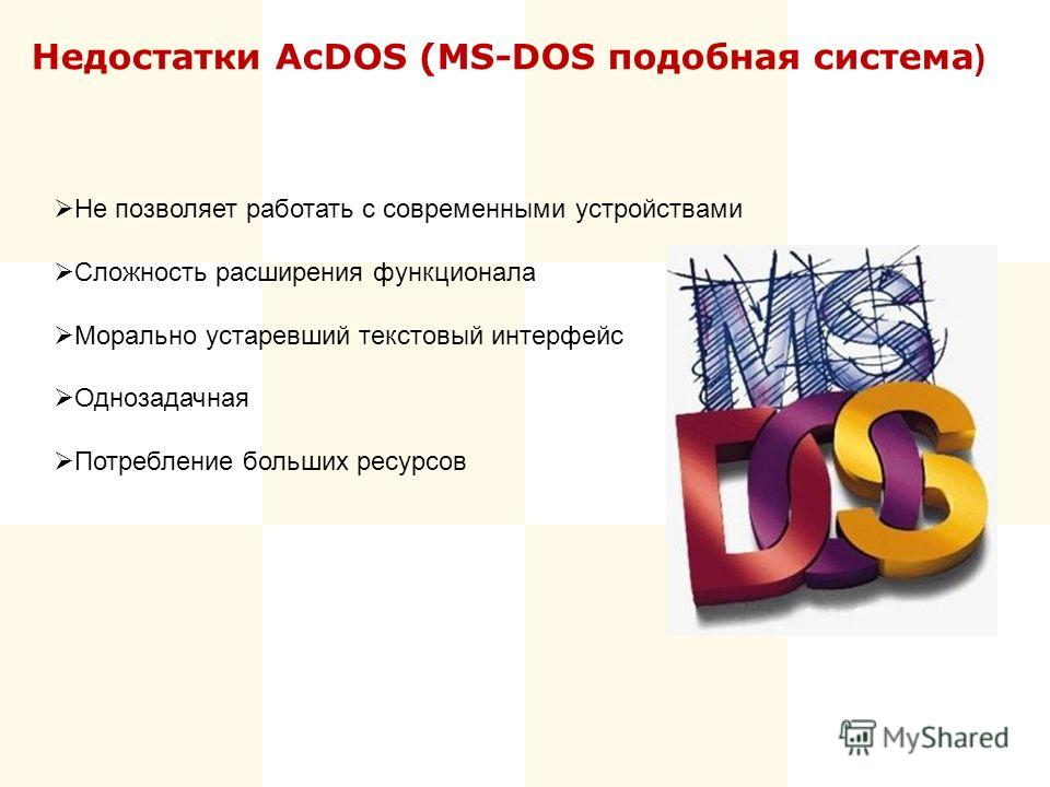 Недостатки AcDOS (MS-DOS подобная система ) Не позволяет работать с современными устройствами Сложность расширения функционала Морально устаревший текстовый интерфейс Однозадачная Потребление больших ресурсов