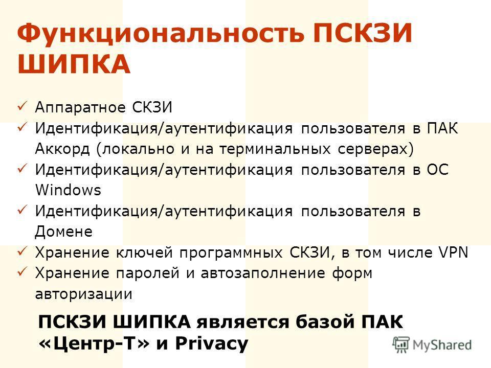 Функциональность ПСКЗИ ШИПКА Аппаратное СКЗИ Идентификация/аутентификация пользователя в ПАК Аккорд (локально и на терминальных серверах) Идентификация/аутентификация пользователя в ОС Windows Идентификация/аутентификация пользователя в Домене Хранен