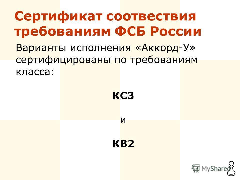 Сертификат соотвествия требованиям ФСБ России Варианты исполнения «Аккорд-У» сертифицированы по требованиям класса: КС3 и КB2