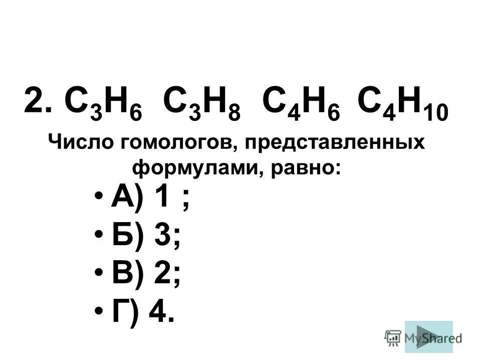 А) 1 ; Б) 3; В) 2; Г) 4. 2. С 3 Н 6 С 3 Н 8 С 4 Н 6 С 4 Н 10 Число гомологов, представленных формулами, равно: