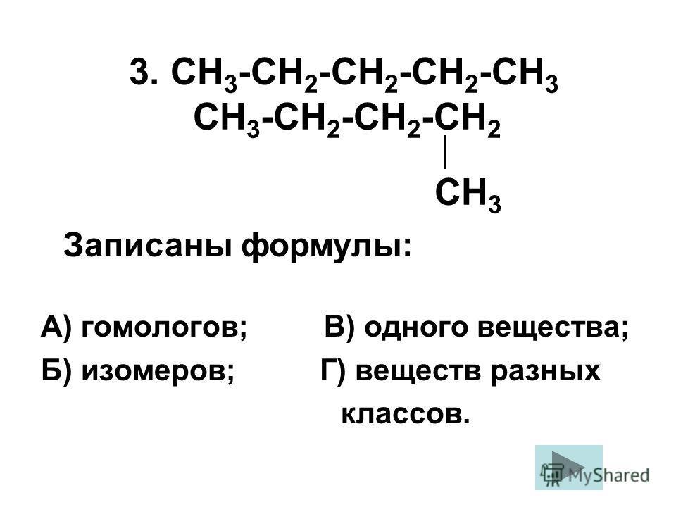 3. СН 3 -СН 2 -СН 2 -СН 2 -СН 3 СН 3 -СН 2 -СН 2 -СН 2 СН 3 А) гомологов; В) одного вещества; Б) изомеров; Г) веществ разных классов. Записаны формулы: