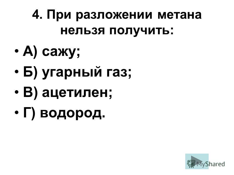 4. При разложении метана нельзя получить: А) сажу; Б) угарный газ; В) ацетилен; Г) водород.