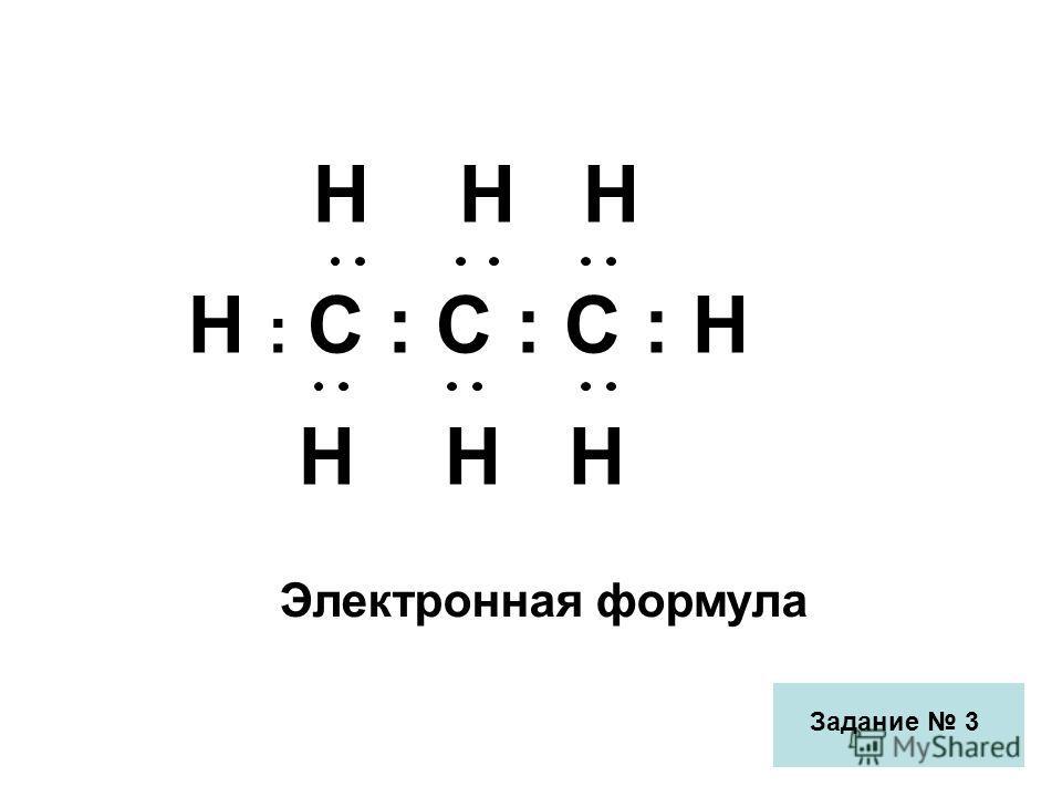 Н Н Н Н : С : С : С : Н Н Н Н Электронная формула Задание 3