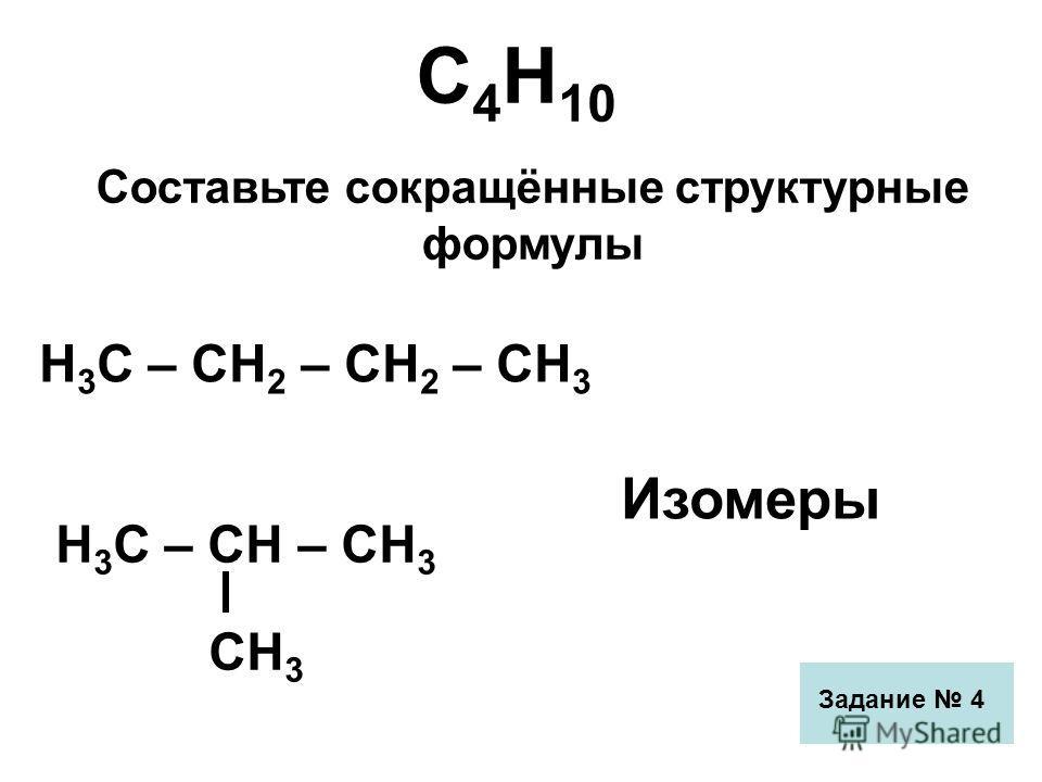 С 4 Н 10 Составьте сокращённые структурные формулы Н 3 С – СН 2 – СН 2 – СН 3 Н 3 С – СН – СН 3 СН 3 Изомеры Задание 4