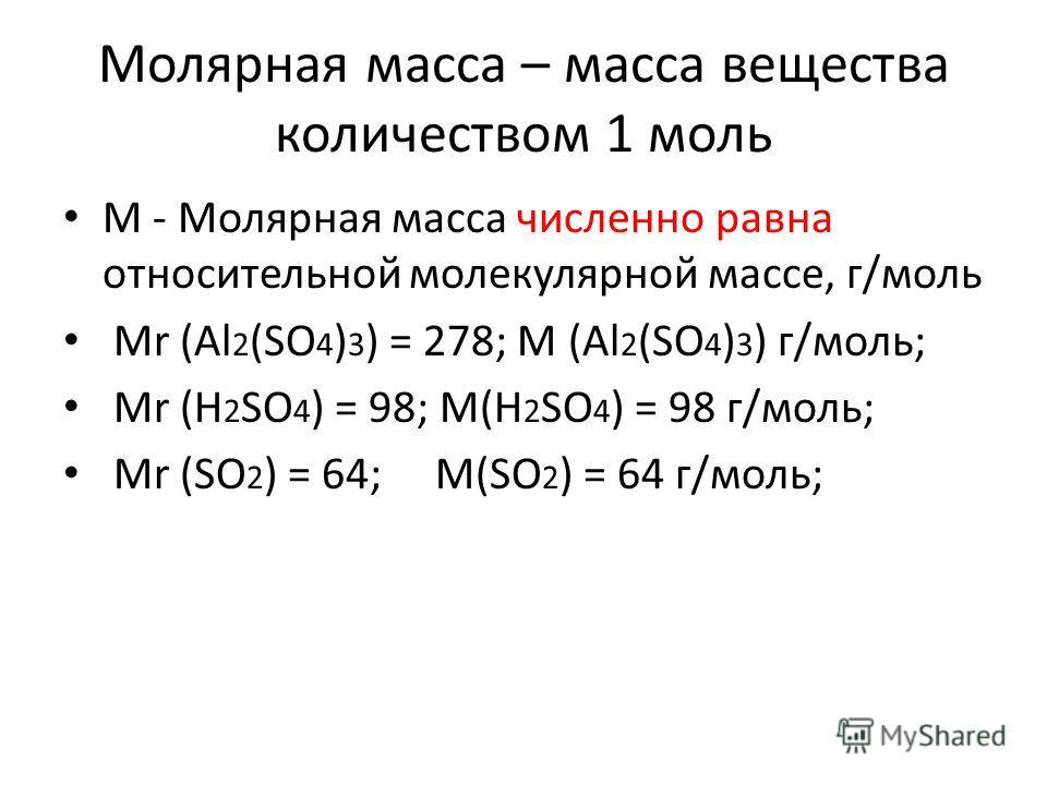 Молярная масса – масса вещества количеством 1 моль М - Молярная масса численно равна относительной молекулярной массе, г/моль Mr (Al 2 (SO 4 ) 3 ) = 278; M (Al 2 (SO 4 ) 3 ) г/моль; Mr (Н 2 SO 4 ) = 98; M(Н 2 SO 4 ) = 98 г/моль; Mr (SO 2 ) = 64; M(SO