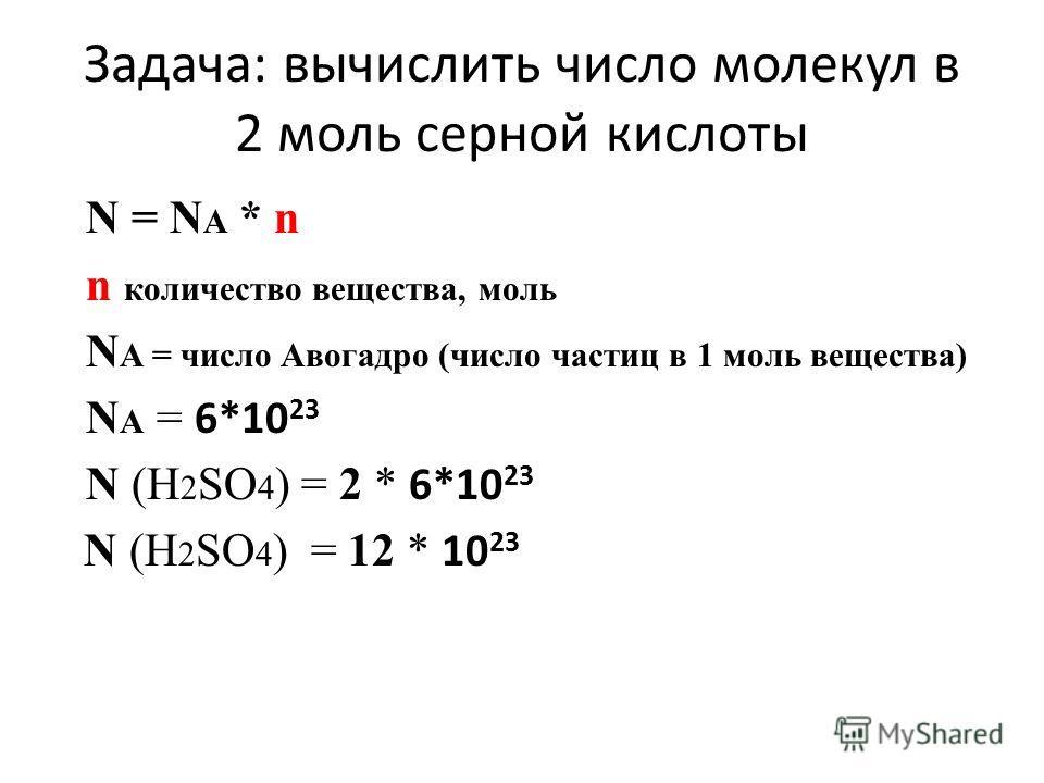Задача: вычислить число молекул в 2 моль серной кислоты N = N A * n n количество вещества, моль N A = число Авогадро (число частиц в 1 моль вещества) N A = 6*10 23 N (Н 2 SO 4 ) = 2 * 6*10 23 N (Н 2 SO 4 ) = 12 * 10 23