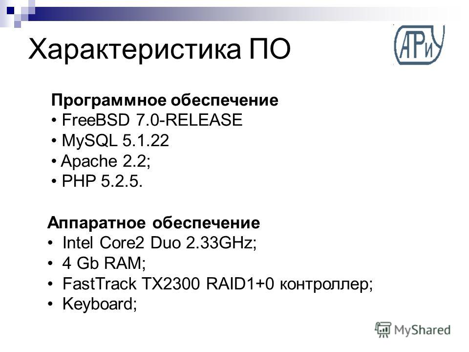 Характеристика ПО Аппаратное обеспечение Intel Core2 Duo 2.33GHz; 4 Gb RAM; FastTrack TX2300 RAID1+0 контроллер; Keyboard; Программное обеспечение FreeBSD 7.0-RELEASE MySQL 5.1.22 Apache 2.2; PHP 5.2.5.