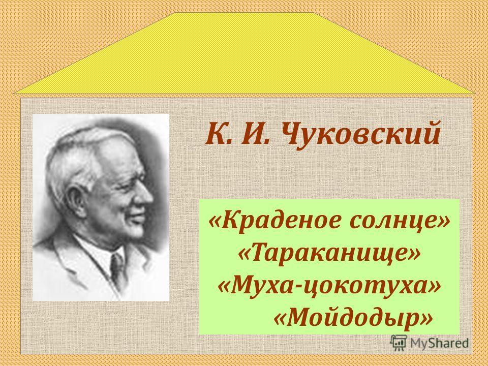 «Краденое солнце» «Тараканище» «Муха-цокотуха» «Мойдодыр» К. И. Чуковский
