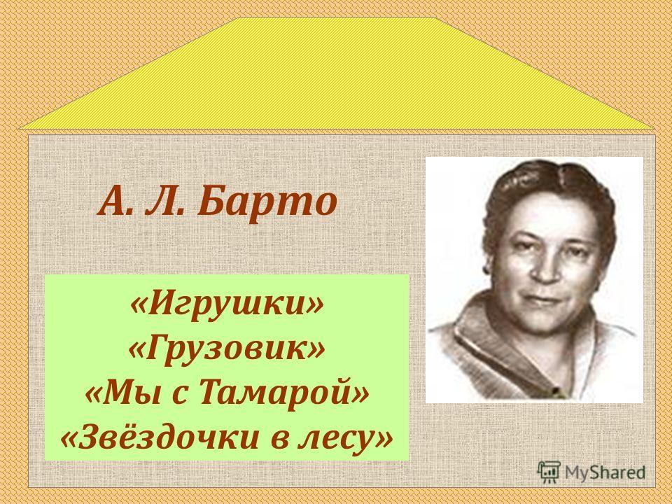 «Игрушки» «Грузовик» «Мы с Тамарой» «Звёздочки в лесу» А. Л. Барто