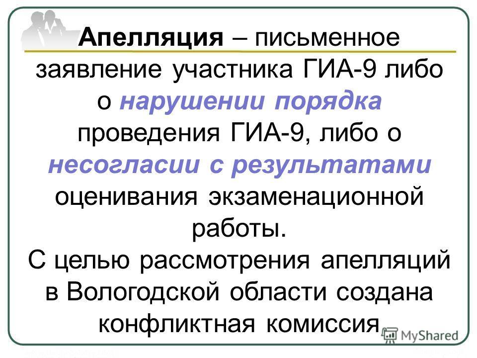 Апелляция – письменное заявление участника ГИА-9 либо о нарушении порядка проведения ГИА-9, либо о несогласии с результатами оценивания экзаменационной работы. С целью рассмотрения апелляций в Вологодской области создана конфликтная комиссия