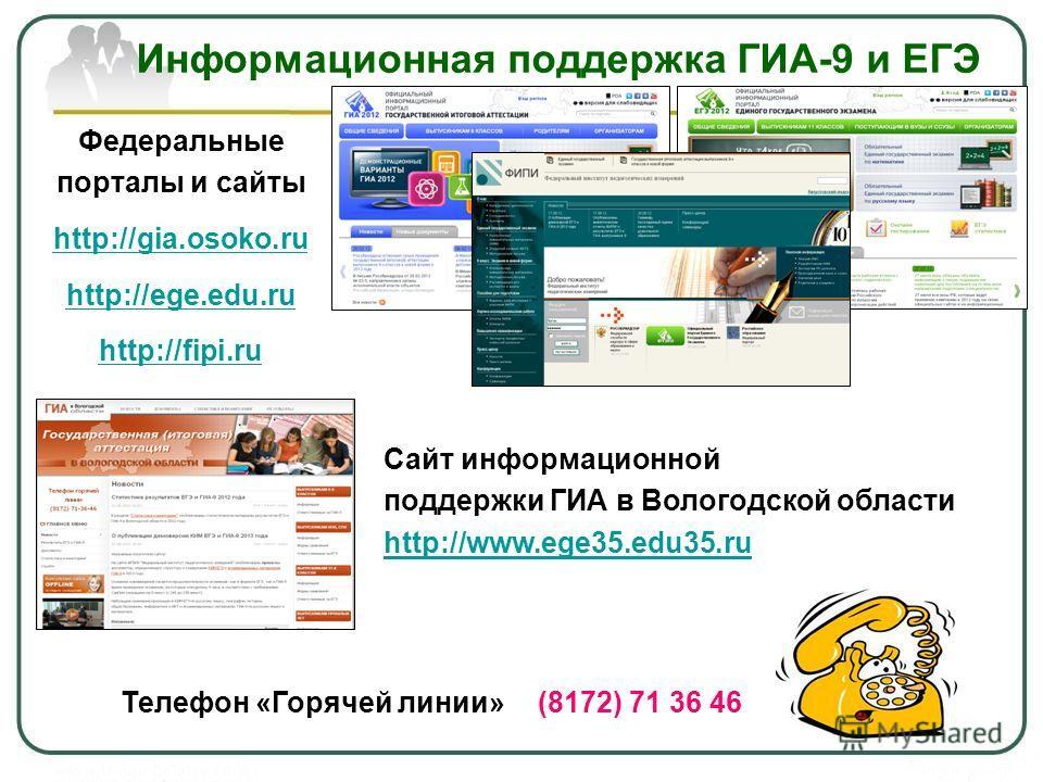 Информационная поддержка ГИА-9 и ЕГЭ Федеральные порталы и сайты http://gia.osoko.ru http://ege.edu.ru http://fipi.ru Телефон «Горячей линии»(8172) 71 36 46 Сайт информационной поддержки ГИА в Вологодской области http://www.ege35.edu35.ru