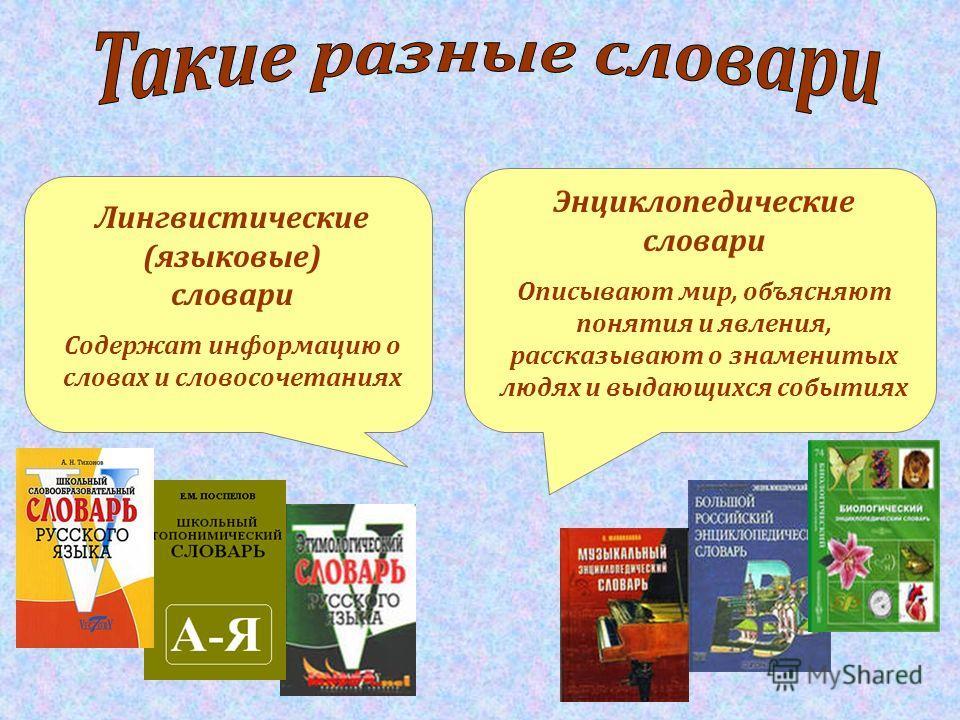 Лингвистические (языковые) словари Содержат информацию о словах и словосочетаниях Энциклопедические словари Описывают мир, объясняют понятия и явления, рассказывают о знаменитых людях и выдающихся событиях