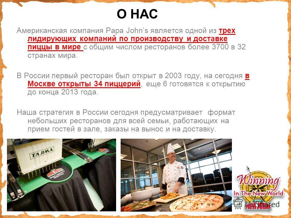 О НАС Американская компания Papa Johns является одной из трех лидирующих компаний по производству и доставке пиццы в мире с общим числом ресторанов более 3700 в 32 странах мира. В России первый ресторан был открыт в 2003 году, на сегодня в Москве отк