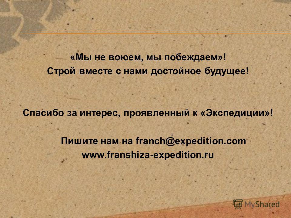 «Мы не воюем, мы побеждаем»! Строй вместе с нами достойное будущее! Спасибо за интерес, проявленный к «Экспедиции»! Пишите нам на franch@expedition.com www.franshiza-expedition.ru