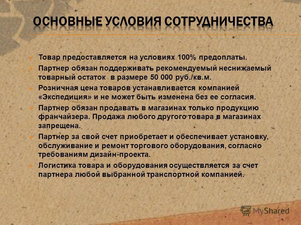 Товар предоставляется на условиях 100% предоплаты. Партнер обязан поддерживать рекомендуемый неснижаемый товарный остаток в размере 50 000 руб./кв.м. Розничная цена товаров устанавливается компанией «Экспедиция» и не может быть изменена без ее соглас