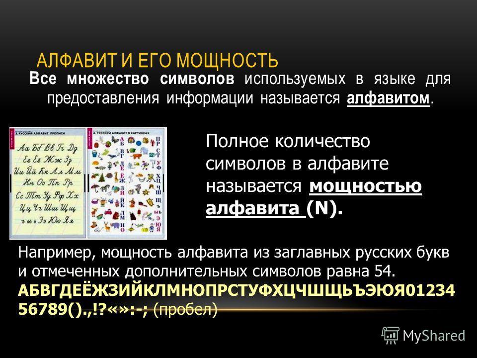 АЛФАВИТ И ЕГО МОЩНОСТЬ Все множество символов используемых в языке для предоставления информации называется алфавитом. Полное количество символов в алфавите называется мощностью алфавита (N). Например, мощность алфавита из заглавных русских букв и от