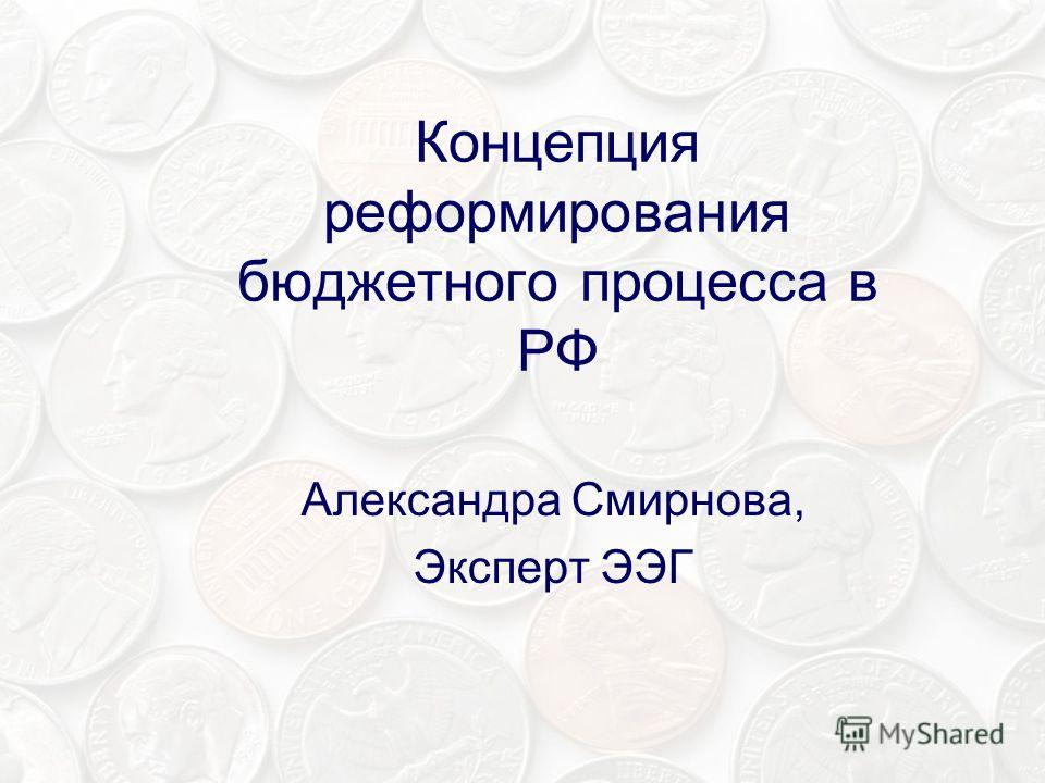 Концепция реформирования бюджетного процесса в РФ Александра Смирнова, Эксперт ЭЭГ