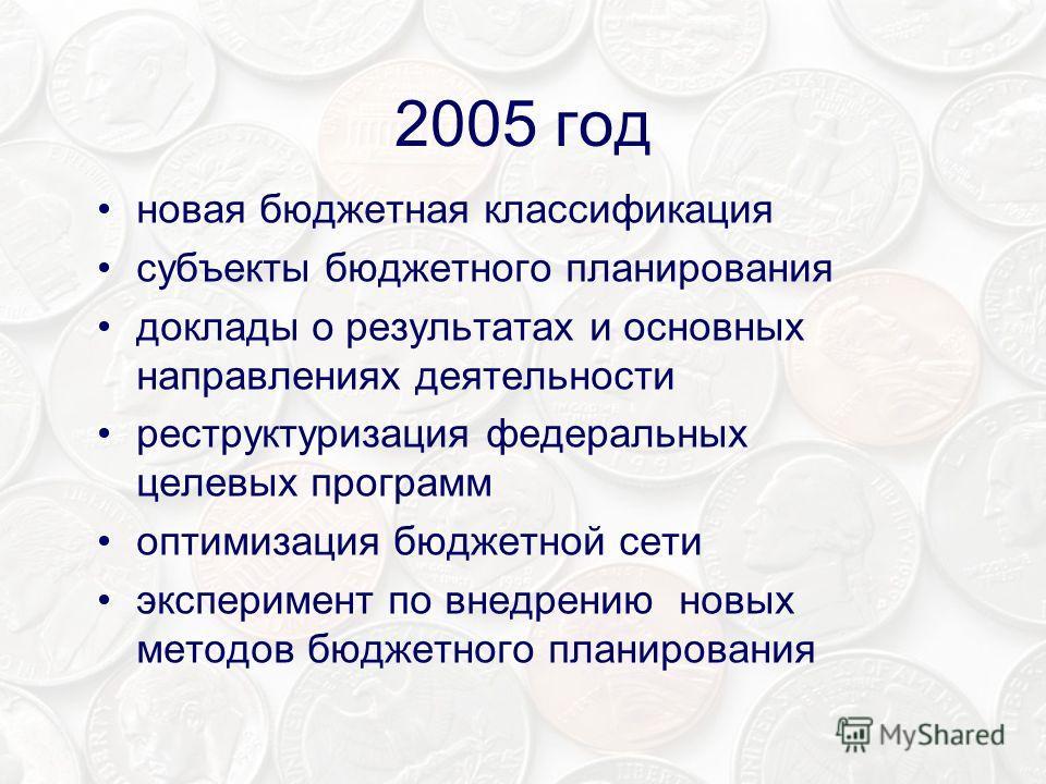 2005 год новая бюджетная классификация субъекты бюджетного планирования доклады о результатах и основных направлениях деятельности реструктуризация федеральных целевых программ оптимизация бюджетной сети эксперимент по внедрению новых методов бюджетн