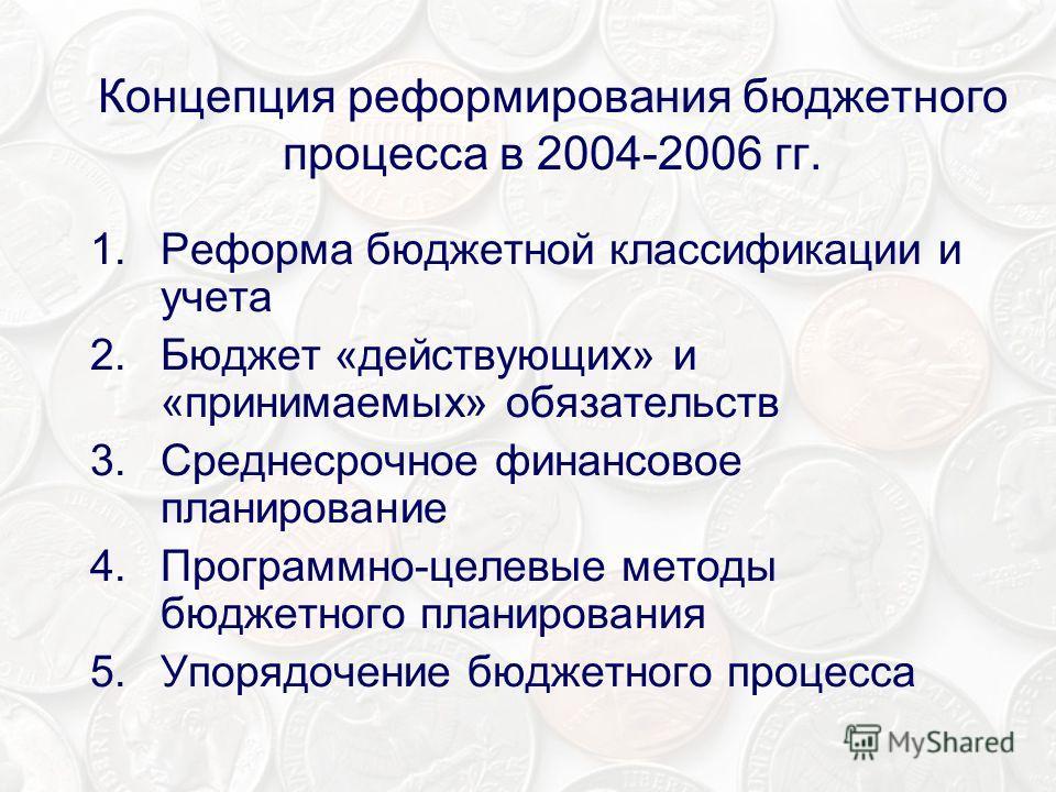 Концепция реформирования бюджетного процесса в 2004-2006 гг. 1.Реформа бюджетной классификации и учета 2.Бюджет «действующих» и «принимаемых» обязательств 3.Среднесрочное финансовое планирование 4.Программно-целевые методы бюджетного планирования 5.У