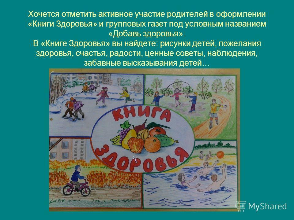 Хочется отметить активное участие родителей в оформлении «Книги Здоровья» и групповых газет под условным названием «Добавь здоровья». В «Книге Здоровья» вы найдете: рисунки детей, пожелания здоровья, счастья, радости, ценные советы, наблюдения, забав