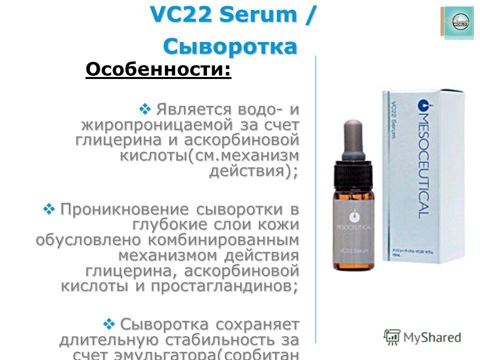 VC22 Serum / Сыворотка Особенности: Является водо- и жиропроницаемой за счет глицерина и аскорбиновой кислоты(см.механизм действия); Является водо- и жиропроницаемой за счет глицерина и аскорбиновой кислоты(см.механизм действия); Проникновение сыворо