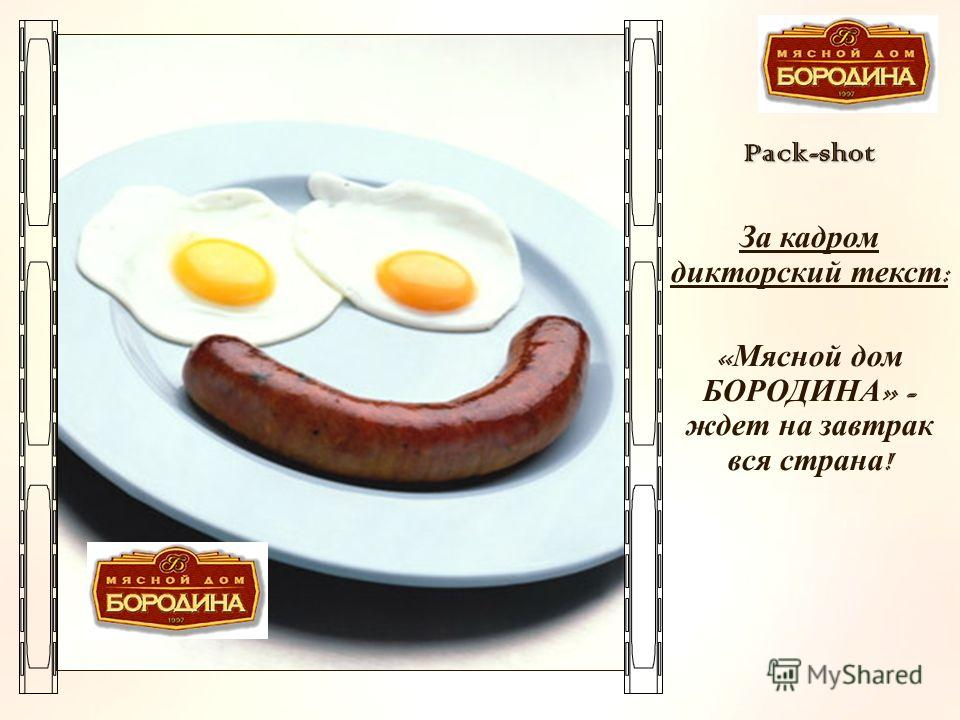 D:\desktop\Креатив\p_2693888.jpgPack-shot За кадром дикторский текст : « Мясной дом БОРОДИНА » - ждет на завтрак вся страна !