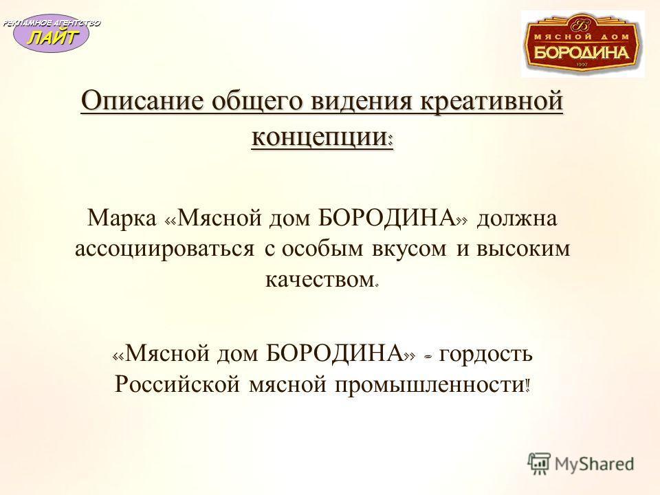 Описание общего видения креативной концепции : Марка « Мясной дом БОРОДИНА » должна ассоциироваться с особым вкусом и высоким качеством. « Мясной дом БОРОДИНА » - гордость Российской мясной промышленности ! РЕКЛАМНОЕ АГЕНТСТВО ЛАЙТ