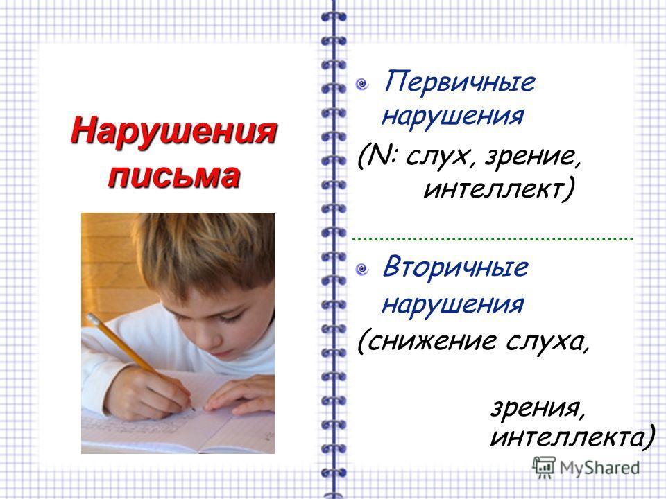 Нарушения письма Первичные нарушения (N: слух, зрение, интеллект) Вторичные нарушения (снижение слуха, зрения, интеллекта)