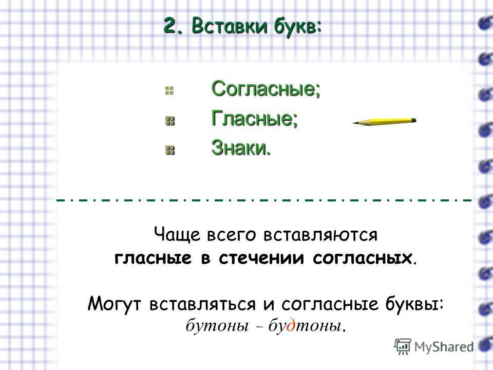 2. Вставки букв: Согласные; Согласные; Гласные; Гласные; Знаки. Знаки. Чаще всего вставляются гласные в стечении согласных. Могут вставляться и согласные буквы: бутоны – будтоны.