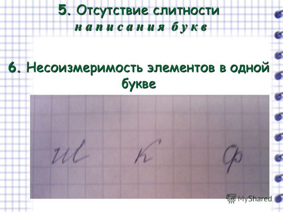 5. Отсутствие слитности н а п и с а н и я б у к в 6. Несоизмеримость элементов в одной букве