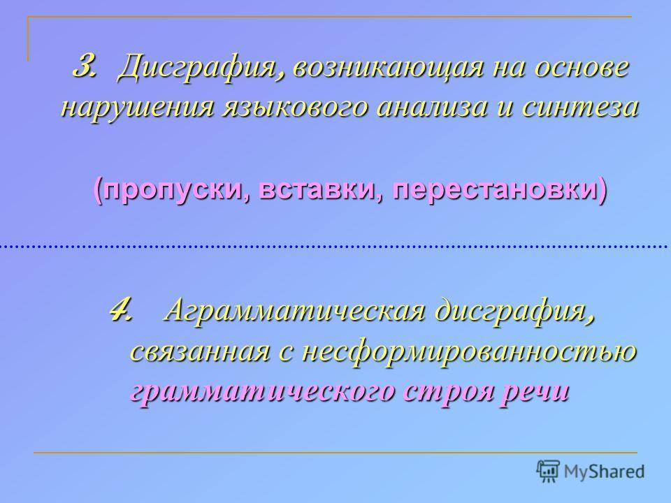 3. Дисграфия, возникающая на основе нарушения языкового анализа и синтеза (пропуски, вставки, перестановки) 4. Аграмматическая дисграфия, связанная с несформированностью грамматического строя речи